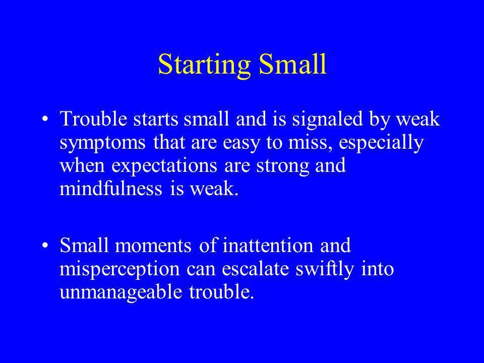 Starting Small Trouble starts small and is signaled by weak symptoms that are easy to miss, especially when expectations are strong and mindfulness is weak.