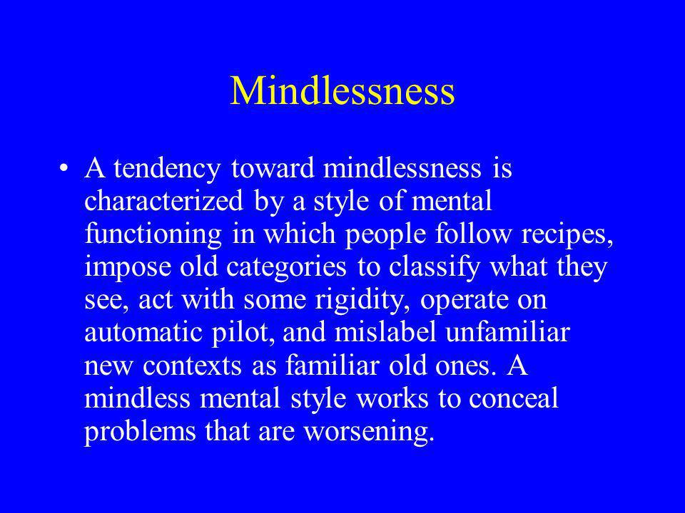 Mindlessness A tendency toward mindlessness is characterized by a style of mental functioning in which people follow recipes, impose old categories to classify what they see, act with some rigidity, operate on automatic pilot, and mislabel unfamiliar new contexts as familiar old ones.