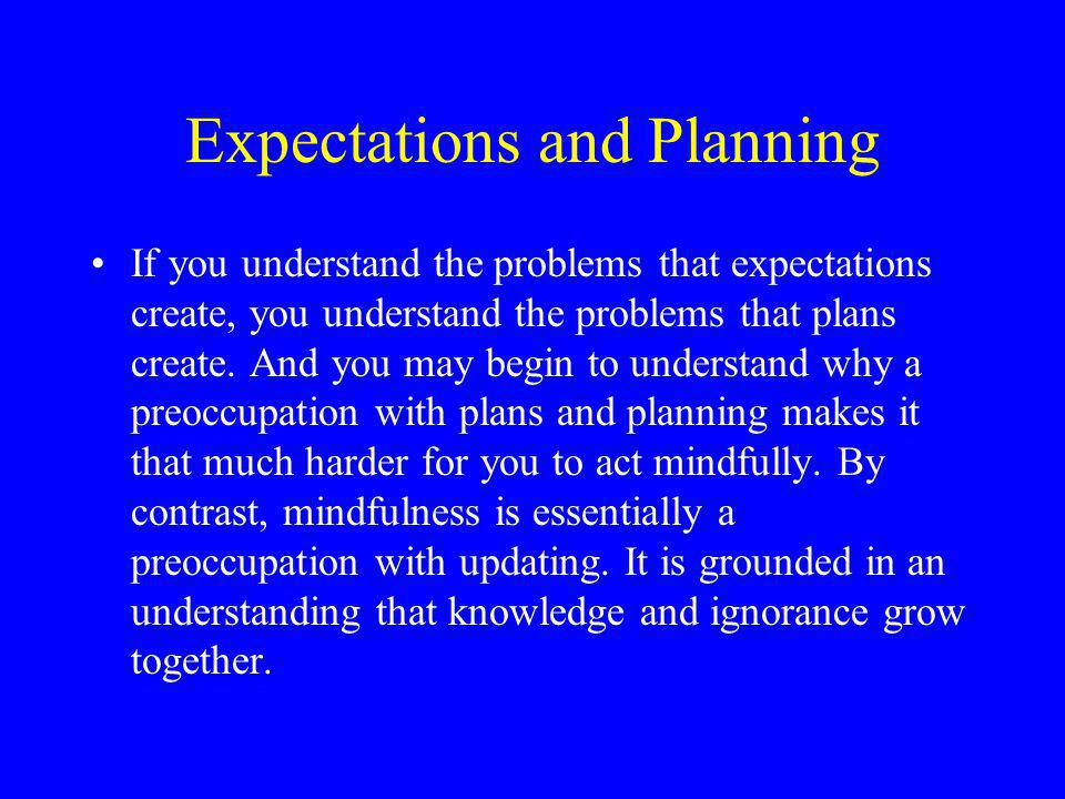 Expectations and Planning If you understand the problems that expectations create, you understand the problems that plans create.