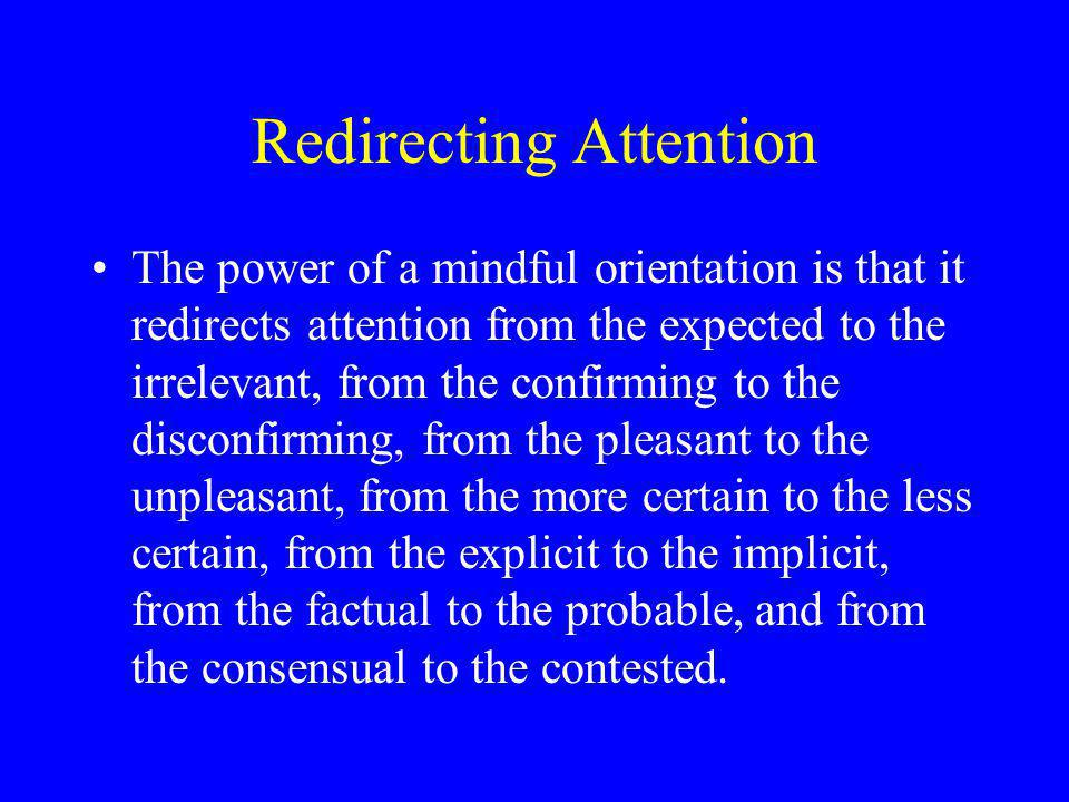 Redirecting Attention The power of a mindful orientation is that it redirects attention from the expected to the irrelevant, from the confirming to the disconfirming, from the pleasant to the unpleasant, from the more certain to the less certain, from the explicit to the implicit, from the factual to the probable, and from the consensual to the contested.