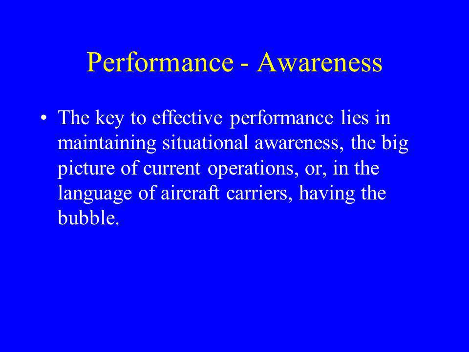 Performance - Awareness The key to effective performance lies in maintaining situational awareness, the big picture of current operations, or, in the language of aircraft carriers, having the bubble.