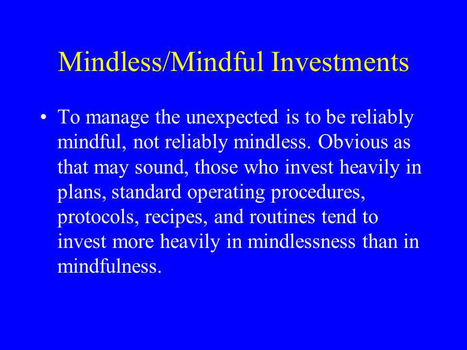 Mindless/Mindful Investments To manage the unexpected is to be reliably mindful, not reliably mindless.
