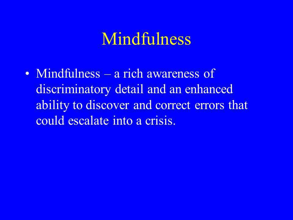 Mindfulness Mindfulness – a rich awareness of discriminatory detail and an enhanced ability to discover and correct errors that could escalate into a crisis.