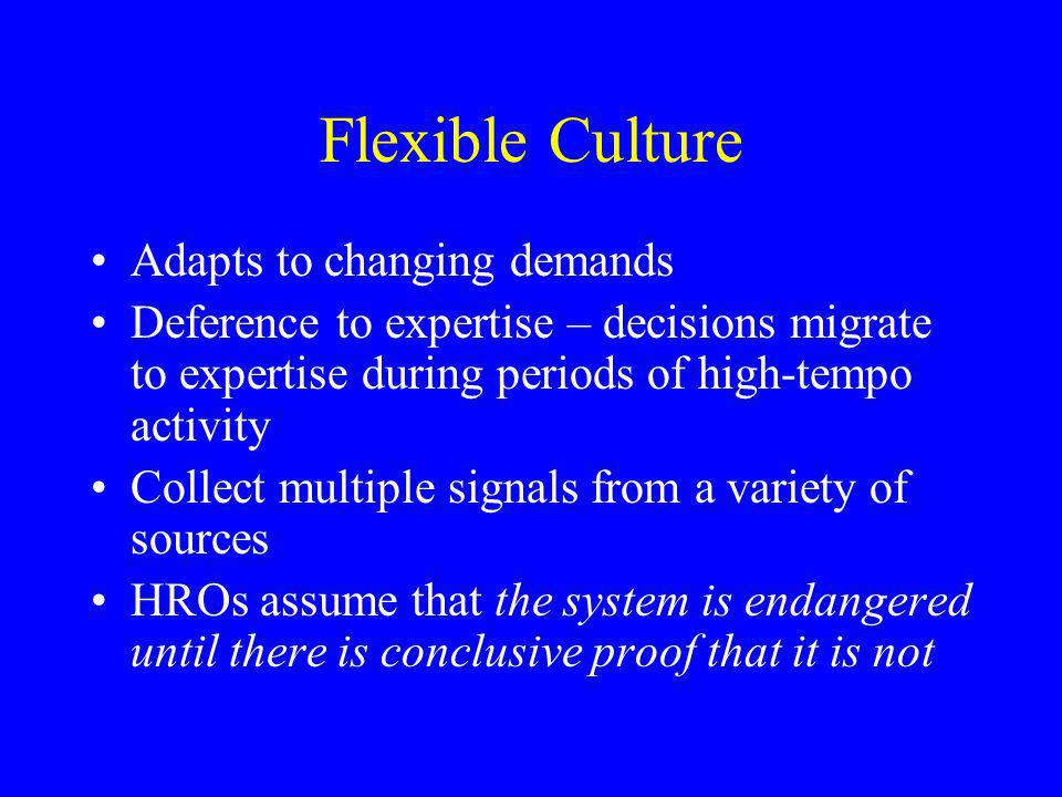 Flexible Culture Adapts to changing demands Deference to expertise – decisions migrate to expertise during periods of high-tempo activity Collect multiple signals from a variety of sources HROs assume that the system is endangered until there is conclusive proof that it is not