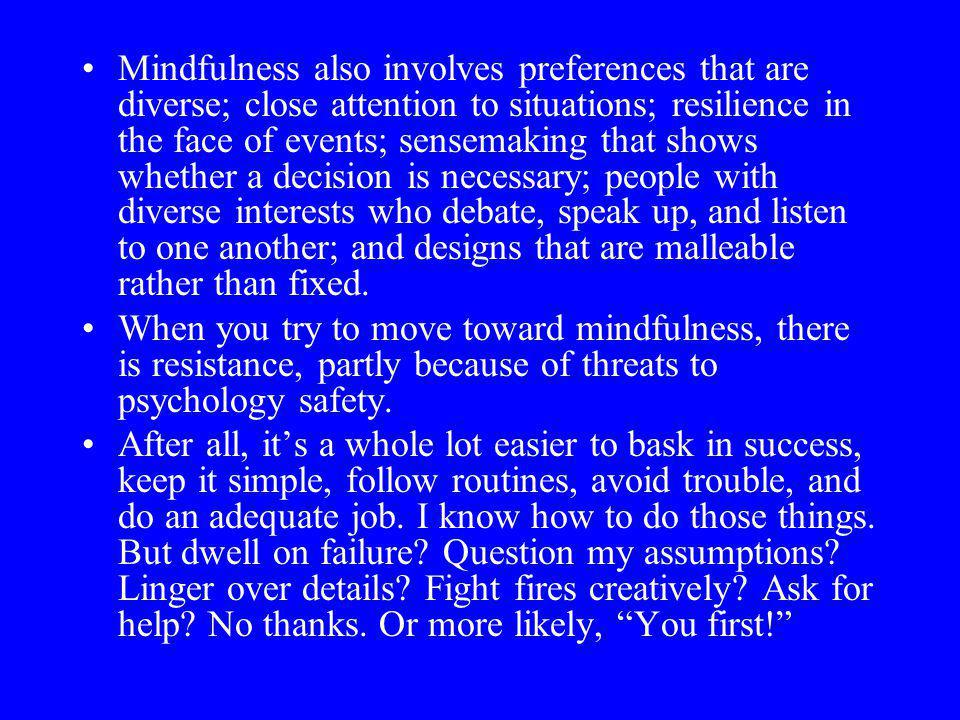 Mindfulness also involves preferences that are diverse; close attention to situations; resilience in the face of events; sensemaking that shows whether a decision is necessary; people with diverse interests who debate, speak up, and listen to one another; and designs that are malleable rather than fixed.