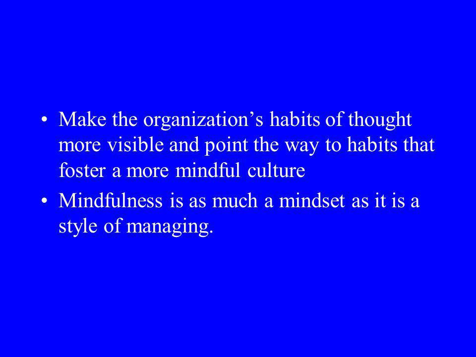 Make the organizations habits of thought more visible and point the way to habits that foster a more mindful culture Mindfulness is as much a mindset as it is a style of managing.