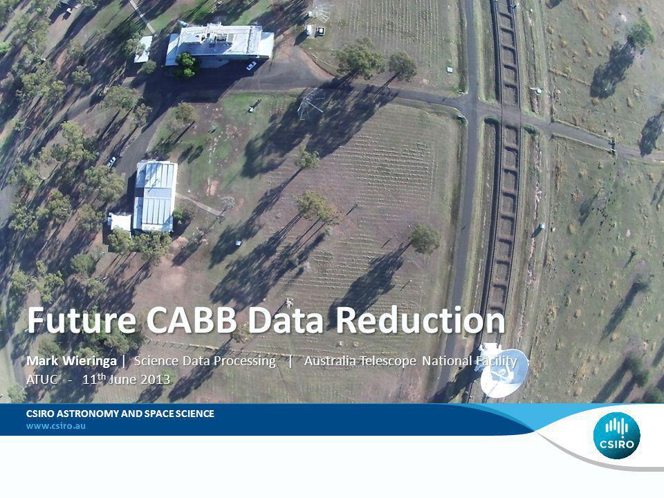 Future CABB Data Reduction Mark Wieringa | Science Data Processing | Australia Telescope National Facility ATUC - 11 th June 2013 CSIRO ASTRONOMY AND