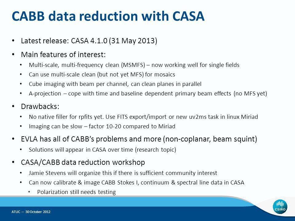 CABB data reduction with CASA Latest release: CASA 4.1.0 (31 May 2013) Main features of interest: Multi-scale, multi-frequency clean (MSMFS) – now wor