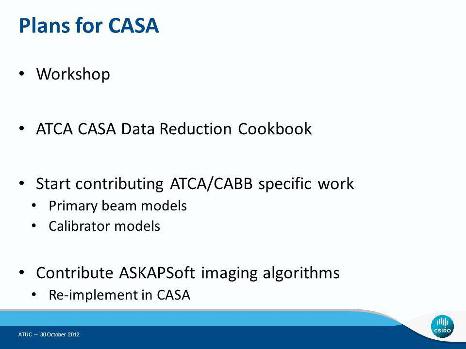 Plans for CASA Workshop ATCA CASA Data Reduction Cookbook Start contributing ATCA/CABB specific work Primary beam models Calibrator models Contribute ASKAPSoft imaging algorithms Re-implement in CASA ATUC -- 30 October 2012
