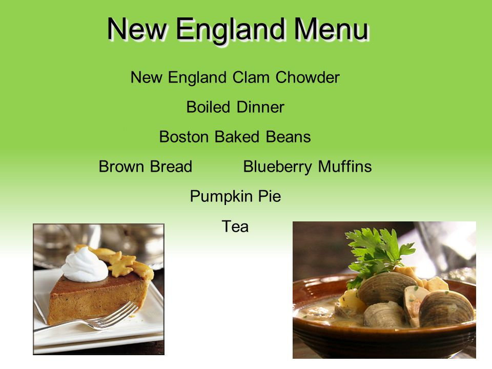 Your Description Goes Here New England Menu New England Clam Chowder Boiled Dinner Boston Baked Beans Brown Bread Blueberry Muffins Pumpkin Pie Tea