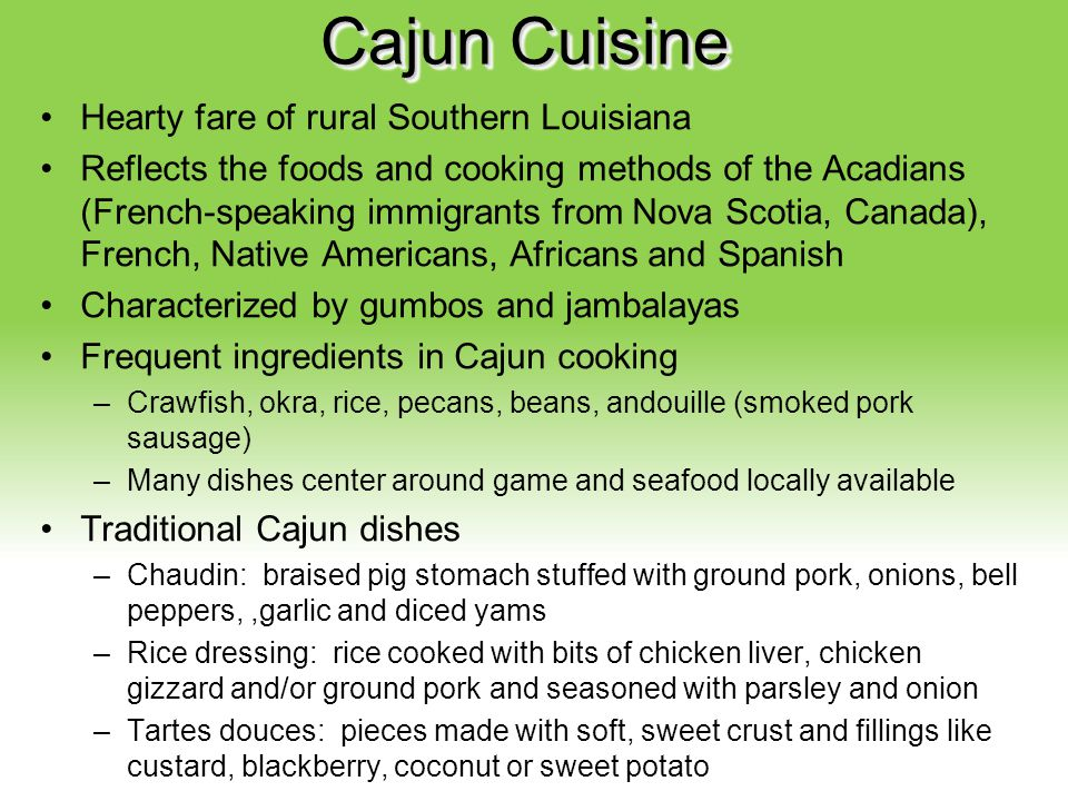 Your Description Goes Here Cajun Cuisine Hearty fare of rural Southern Louisiana Reflects the foods and cooking methods of the Acadians (French-speaki