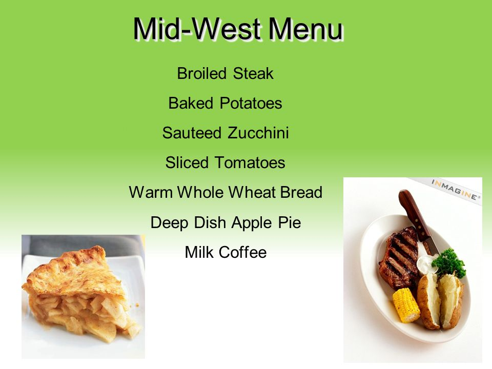 Your Description Goes Here Mid-West Menu Broiled Steak Baked Potatoes Sauteed Zucchini Sliced Tomatoes Warm Whole Wheat Bread Deep Dish Apple Pie Milk