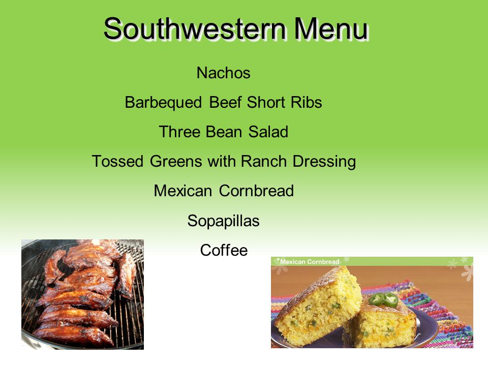 Your Description Goes Here Southwestern Menu Nachos Barbequed Beef Short Ribs Three Bean Salad Tossed Greens with Ranch Dressing Mexican Cornbread Sop