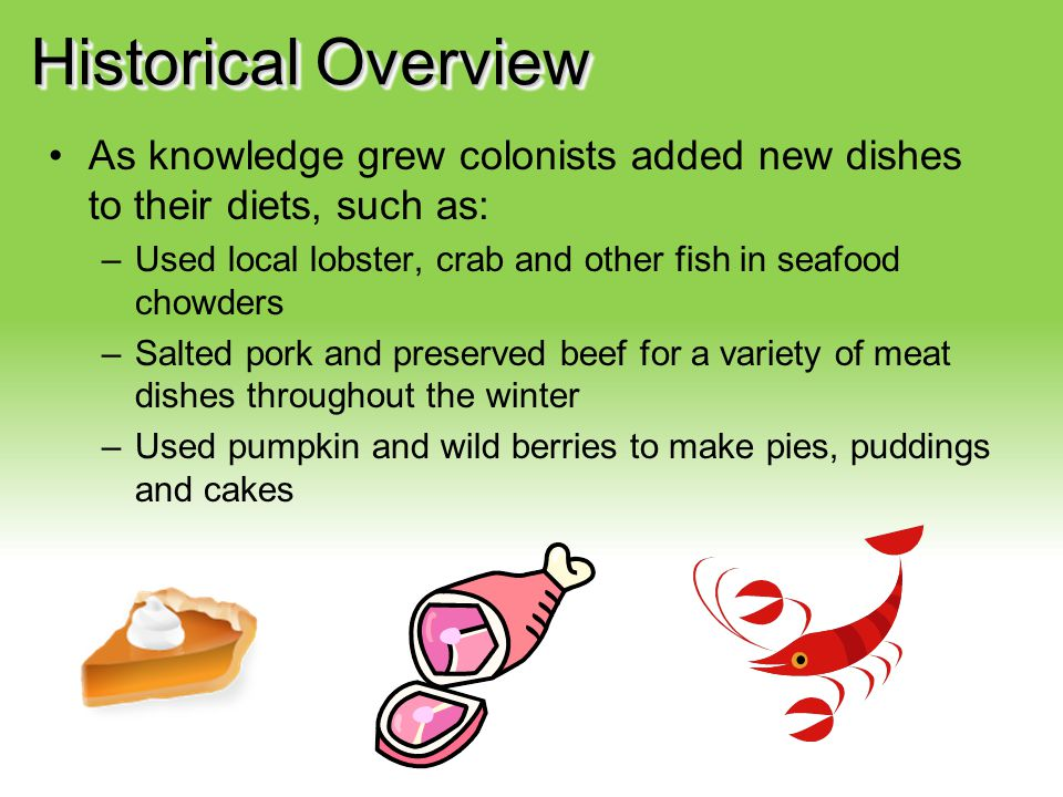 Your Description Goes Here Historical Overview As knowledge grew colonists added new dishes to their diets, such as: –Used local lobster, crab and oth