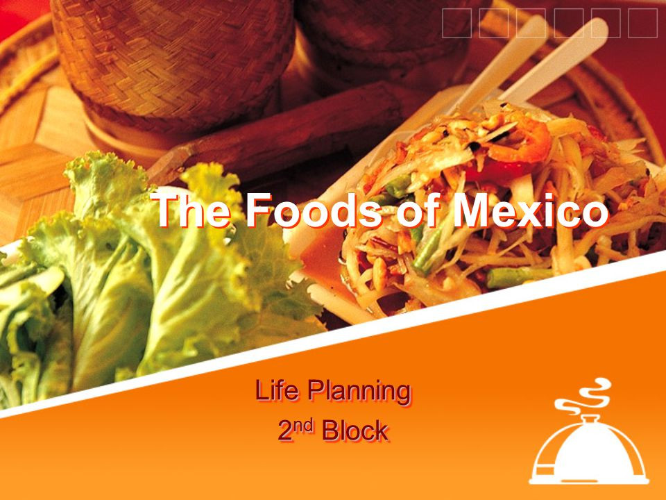The Foods of Mexico Life Planning 2 nd Block Life Planning 2 nd Block