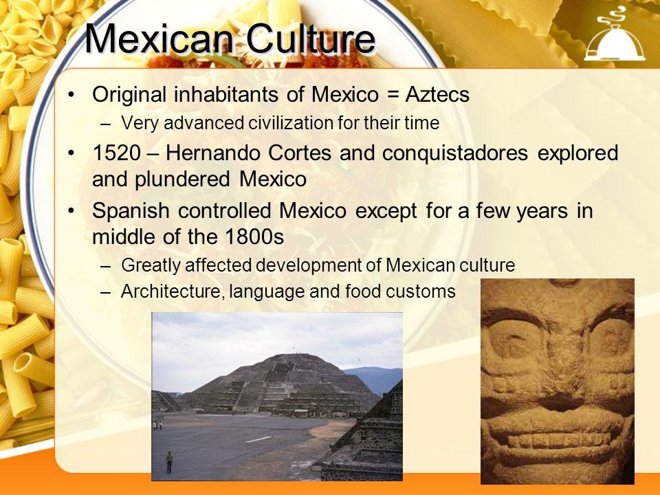Mexican Culture Original inhabitants of Mexico = Aztecs –Very advanced civilization for their time 1520 – Hernando Cortes and conquistadores explored