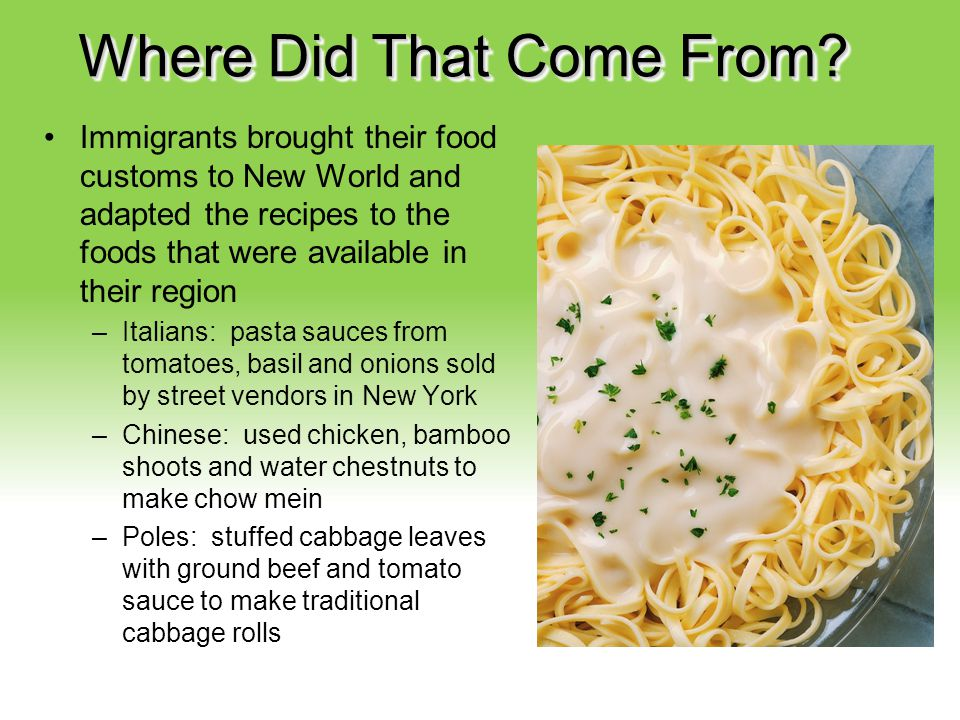 Your Description Goes Here Where Did That Come From? Immigrants brought their food customs to New World and adapted the recipes to the foods that were