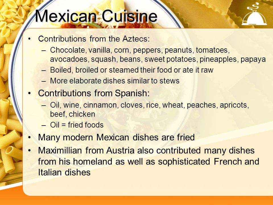 Mexican Cuisine Contributions from the Aztecs: –Chocolate, vanilla, corn, peppers, peanuts, tomatoes, avocadoes, squash, beans, sweet potatoes, pineap
