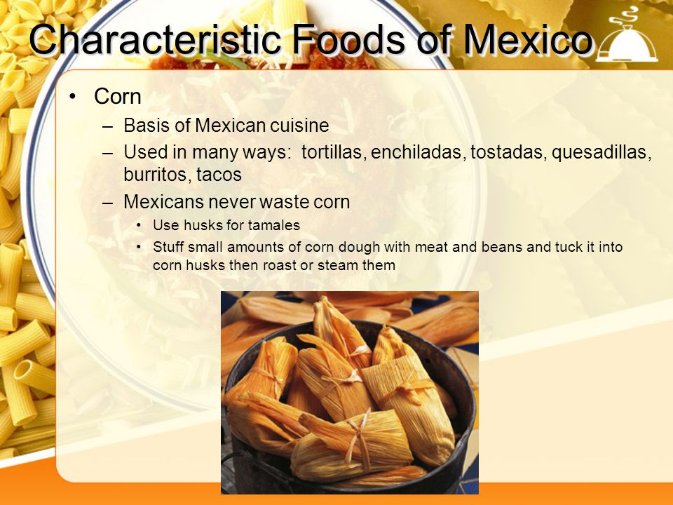 Characteristic Foods of Mexico Corn –Basis of Mexican cuisine –Used in many ways: tortillas, enchiladas, tostadas, quesadillas, burritos, tacos –Mexic
