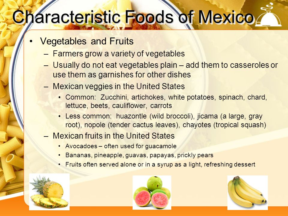 Characteristic Foods of Mexico Vegetables and Fruits –Farmers grow a variety of vegetables –Usually do not eat vegetables plain – add them to casserol