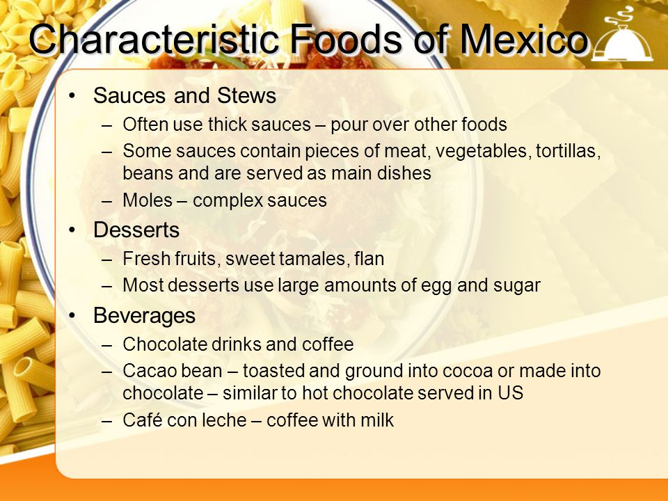 Characteristic Foods of Mexico Sauces and Stews –Often use thick sauces – pour over other foods –Some sauces contain pieces of meat, vegetables, torti