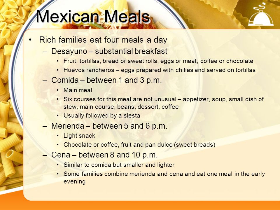 Mexican Meals Rich families eat four meals a day –Desayuno – substantial breakfast Fruit, tortillas, bread or sweet rolls, eggs or meat, coffee or cho
