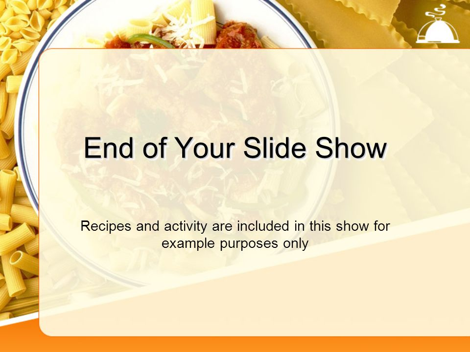 End of Your Slide Show Recipes and activity are included in this show for example purposes only
