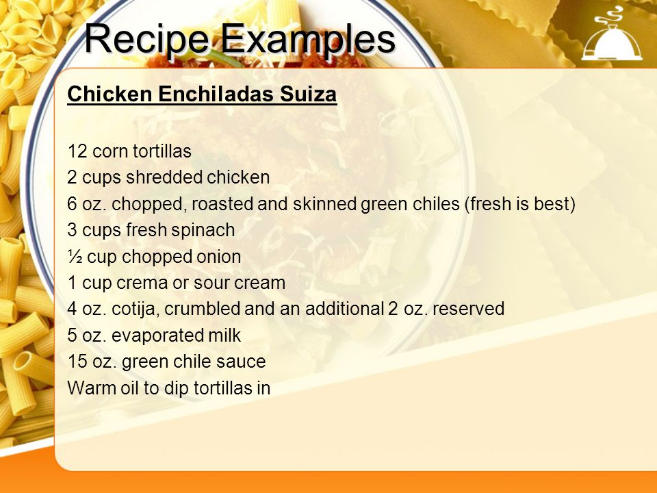 Recipe Examples Chicken Enchiladas Suiza 12 corn tortillas 2 cups shredded chicken 6 oz. chopped, roasted and skinned green chiles (fresh is best) 3 c