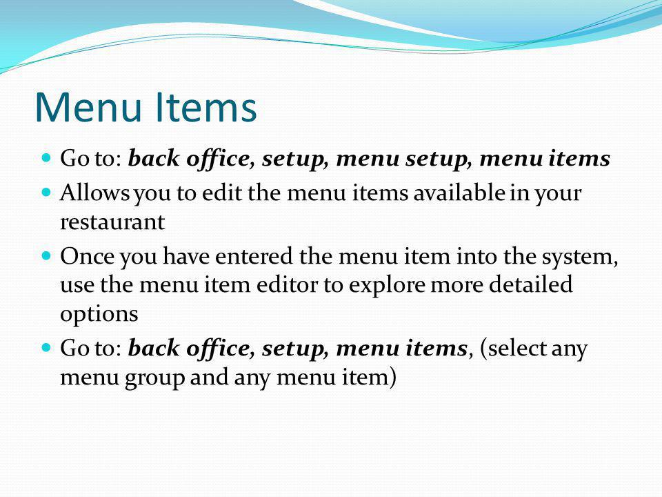 Menu Items Go to: back office, setup, menu setup, menu items Allows you to edit the menu items available in your restaurant Once you have entered the