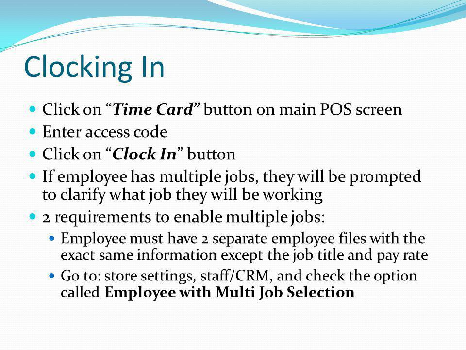 Clocking In Click on Time Card button on main POS screen Enter access code Click on Clock In button If employee has multiple jobs, they will be prompt