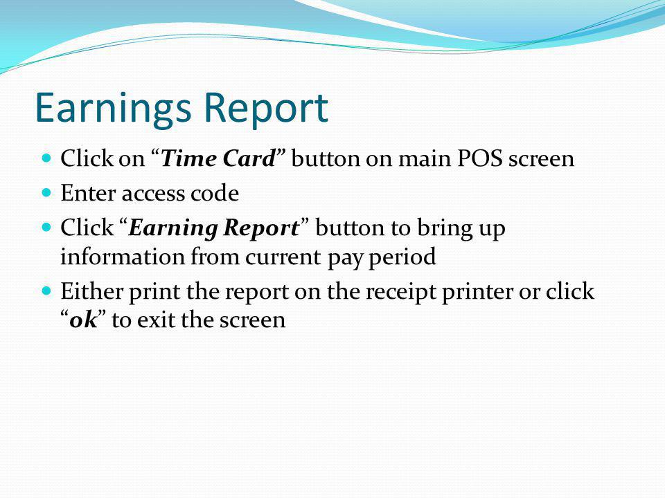 Earnings Report Click on Time Card button on main POS screen Enter access code Click Earning Report button to bring up information from current pay pe