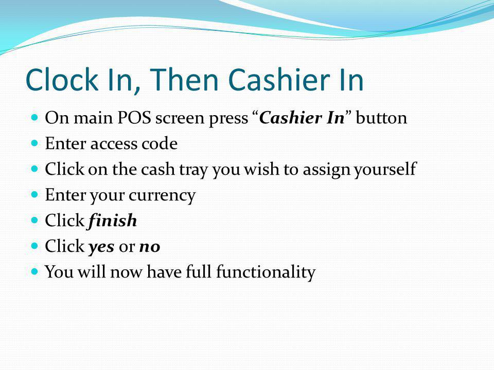 Clock In, Then Cashier In On main POS screen press Cashier In button Enter access code Click on the cash tray you wish to assign yourself Enter your c