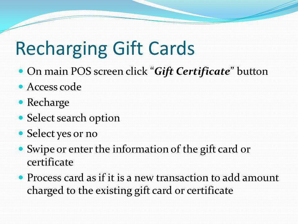 Recharging Gift Cards On main POS screen click Gift Certificate button Access code Recharge Select search option Select yes or no Swipe or enter the i