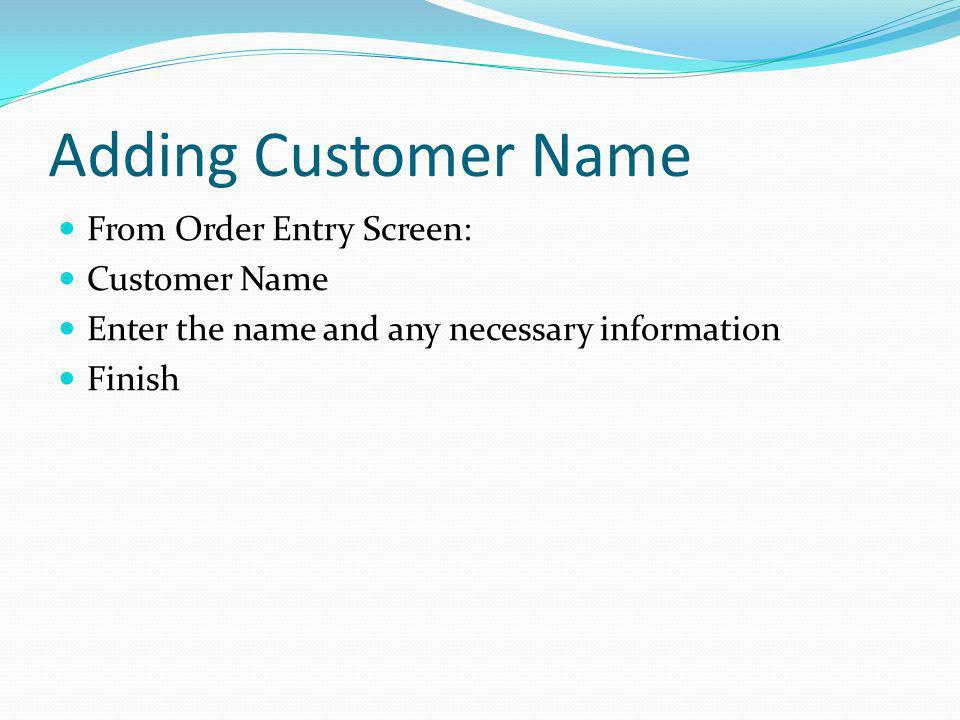 Adding Customer Name From Order Entry Screen: Customer Name Enter the name and any necessary information Finish