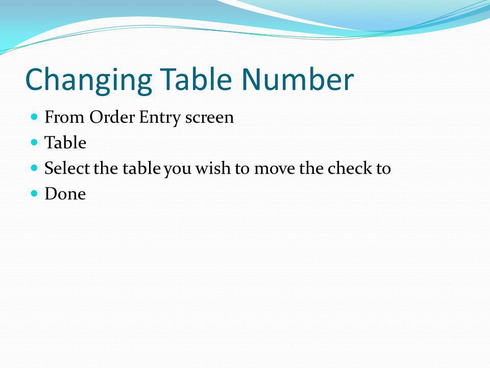 Changing Table Number From Order Entry screen Table Select the table you wish to move the check to Done