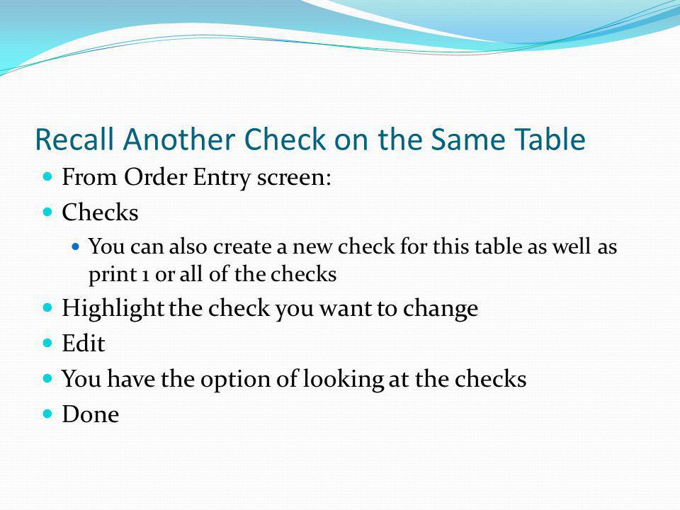 Recall Another Check on the Same Table From Order Entry screen: Checks You can also create a new check for this table as well as print 1 or all of the