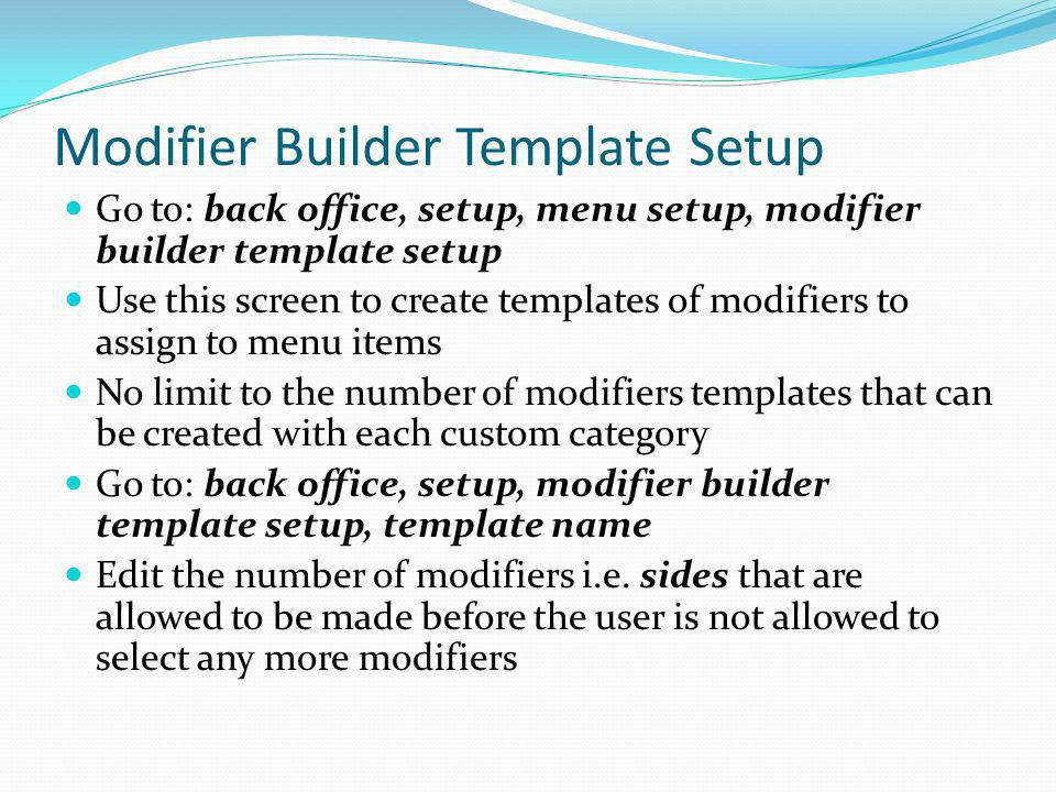 Modifier Builder Template Setup Go to: back office, setup, menu setup, modifier builder template setup Use this screen to create templates of modifier