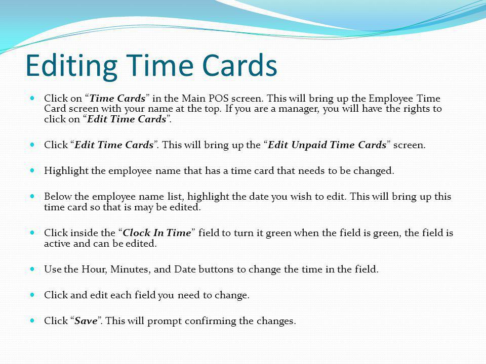 Editing Time Cards Click on Time Cards in the Main POS screen. This will bring up the Employee Time Card screen with your name at the top. If you are
