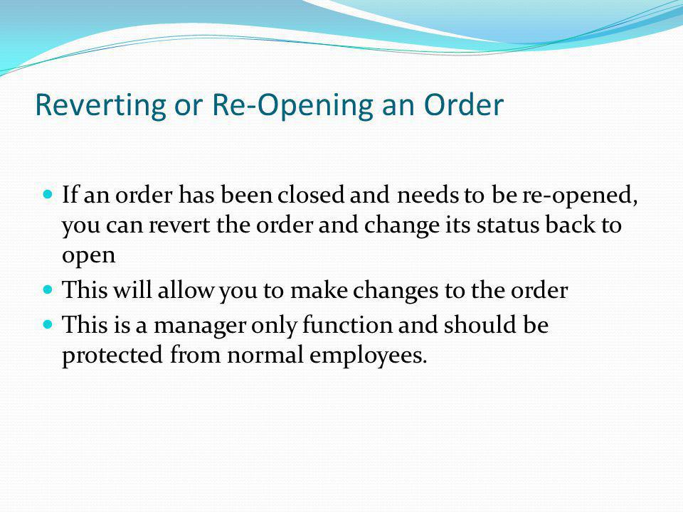 Reverting or Re-Opening an Order If an order has been closed and needs to be re-opened, you can revert the order and change its status back to open Th