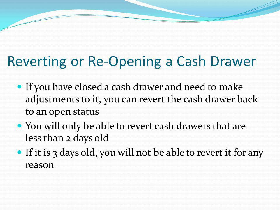 Reverting or Re-Opening a Cash Drawer If you have closed a cash drawer and need to make adjustments to it, you can revert the cash drawer back to an o