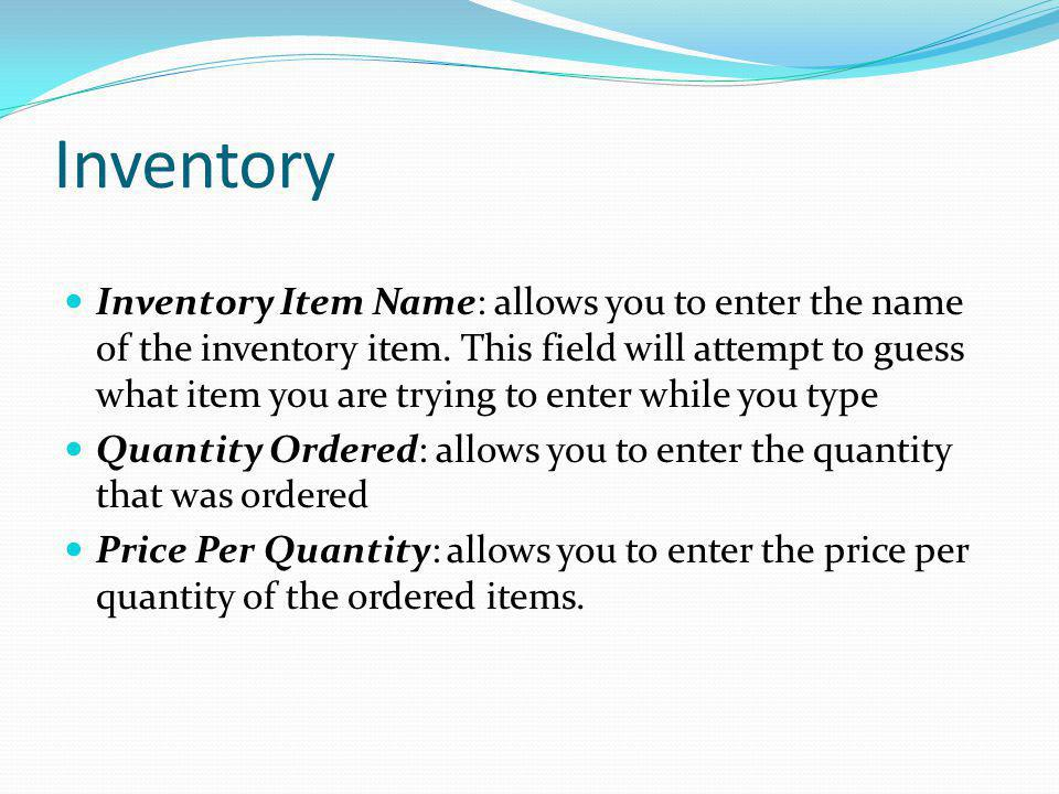 Inventory Inventory Item Name: allows you to enter the name of the inventory item. This field will attempt to guess what item you are trying to enter