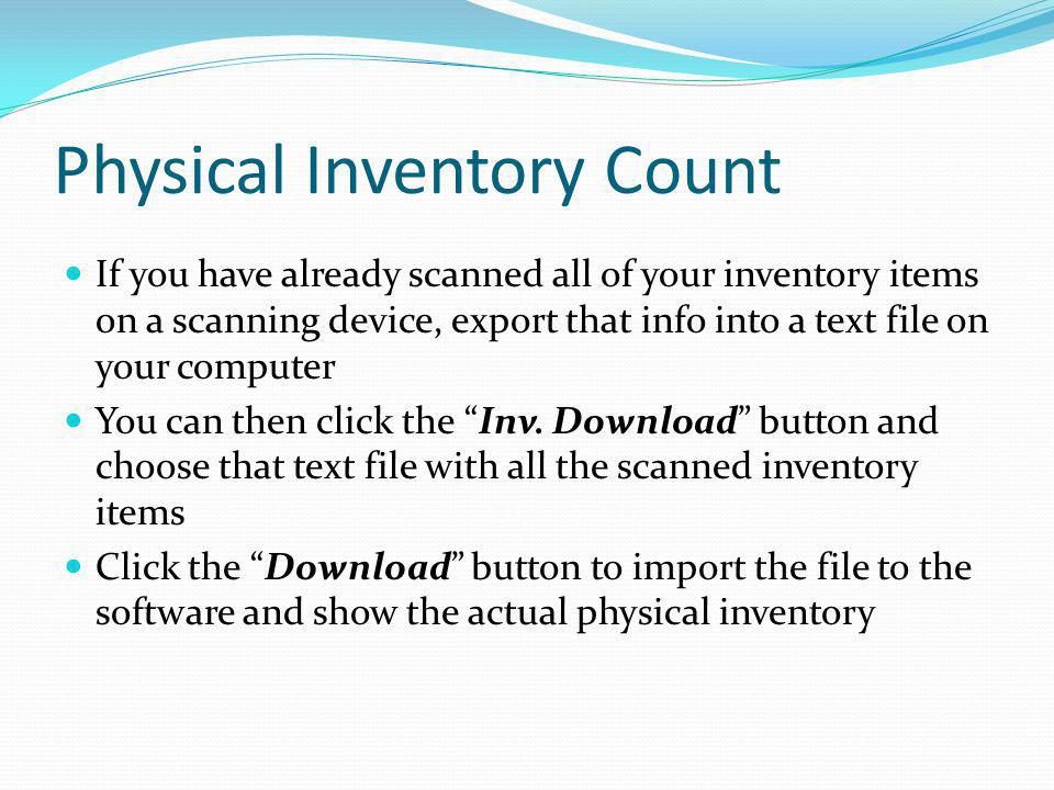 Physical Inventory Count If you have already scanned all of your inventory items on a scanning device, export that info into a text file on your compu