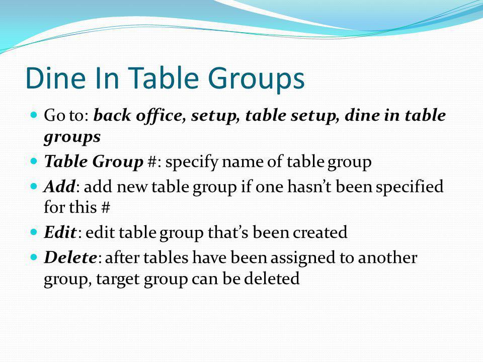 Dine In Table Groups Go to: back office, setup, table setup, dine in table groups Table Group #: specify name of table group Add: add new table group