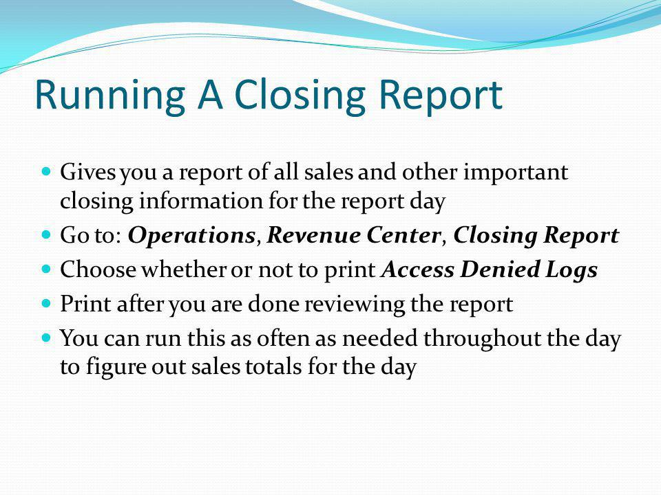 Running A Closing Report Gives you a report of all sales and other important closing information for the report day Go to: Operations, Revenue Center,
