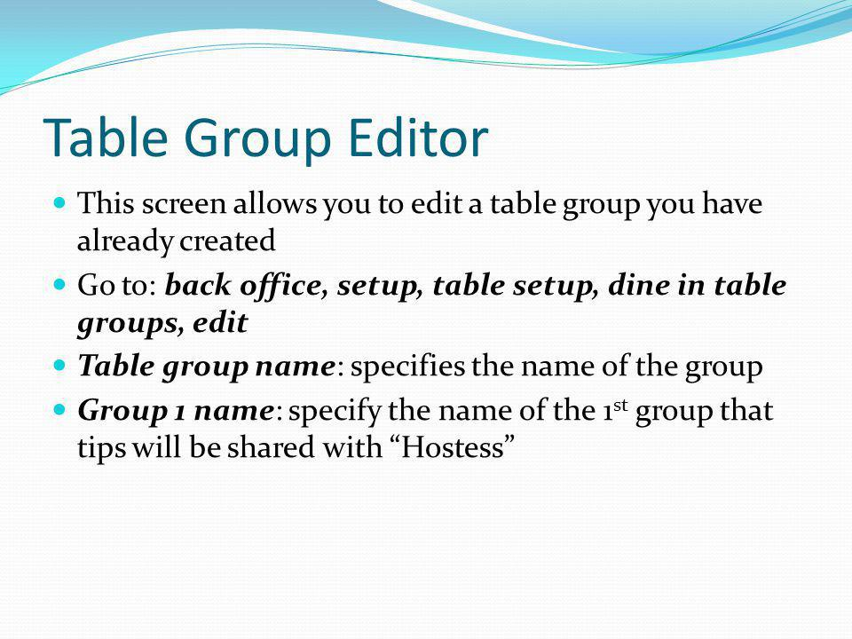 Table Group Editor This screen allows you to edit a table group you have already created Go to: back office, setup, table setup, dine in table groups,