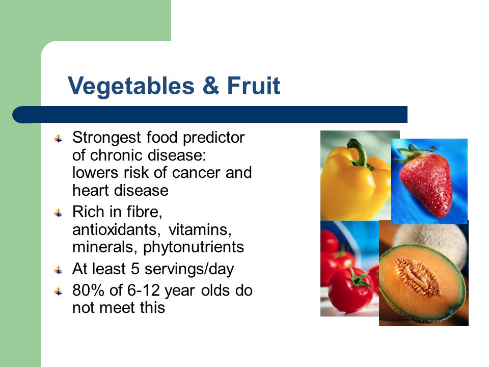 Vegetables & Fruit Strongest food predictor of chronic disease: lowers risk of cancer and heart disease Rich in fibre, antioxidants, vitamins, mineral