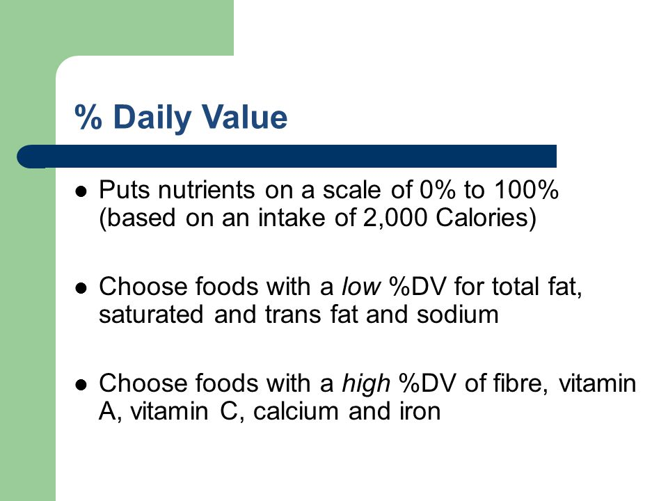 % Daily Value Puts nutrients on a scale of 0% to 100% (based on an intake of 2,000 Calories) Choose foods with a low %DV for total fat, saturated and