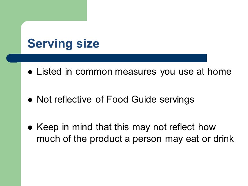 Serving size Listed in common measures you use at home Not reflective of Food Guide servings Keep in mind that this may not reflect how much of the pr