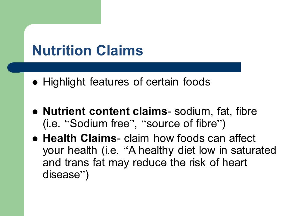 Nutrition Claims Highlight features of certain foods Nutrient content claims- sodium, fat, fibre (i.e. Sodium free, source of fibre ) Health Claims- c
