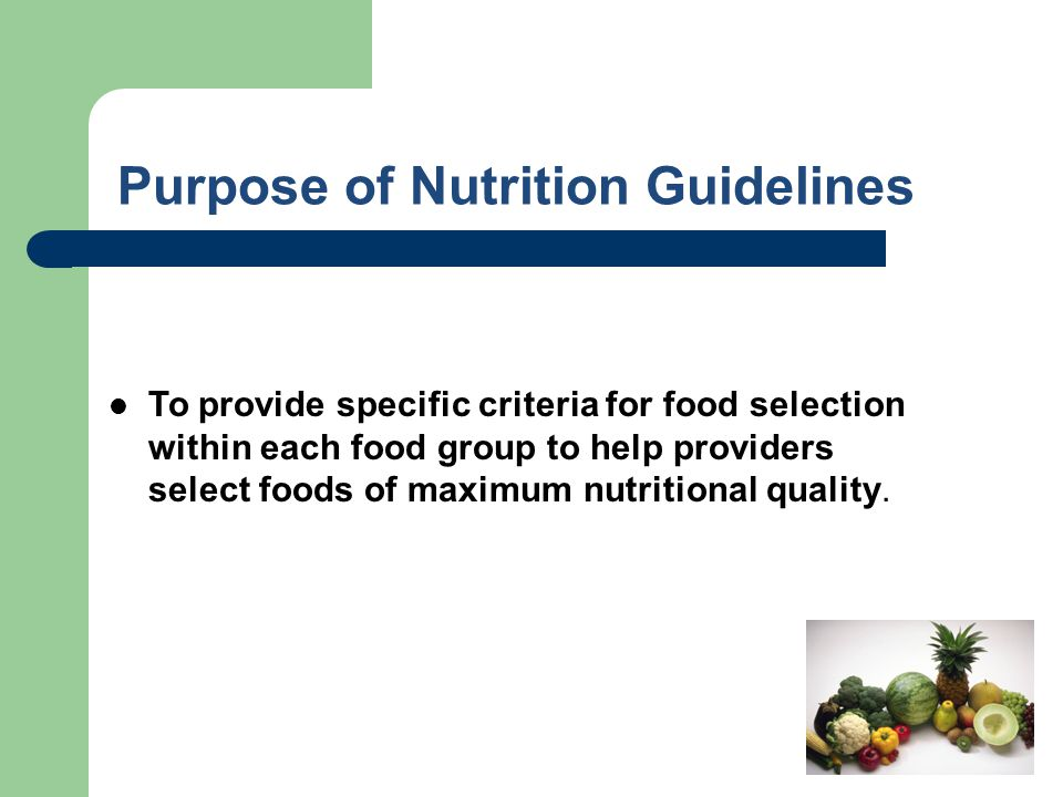 Purpose of Nutrition Guidelines To provide specific criteria for food selection within each food group to help providers select foods of maximum nutri